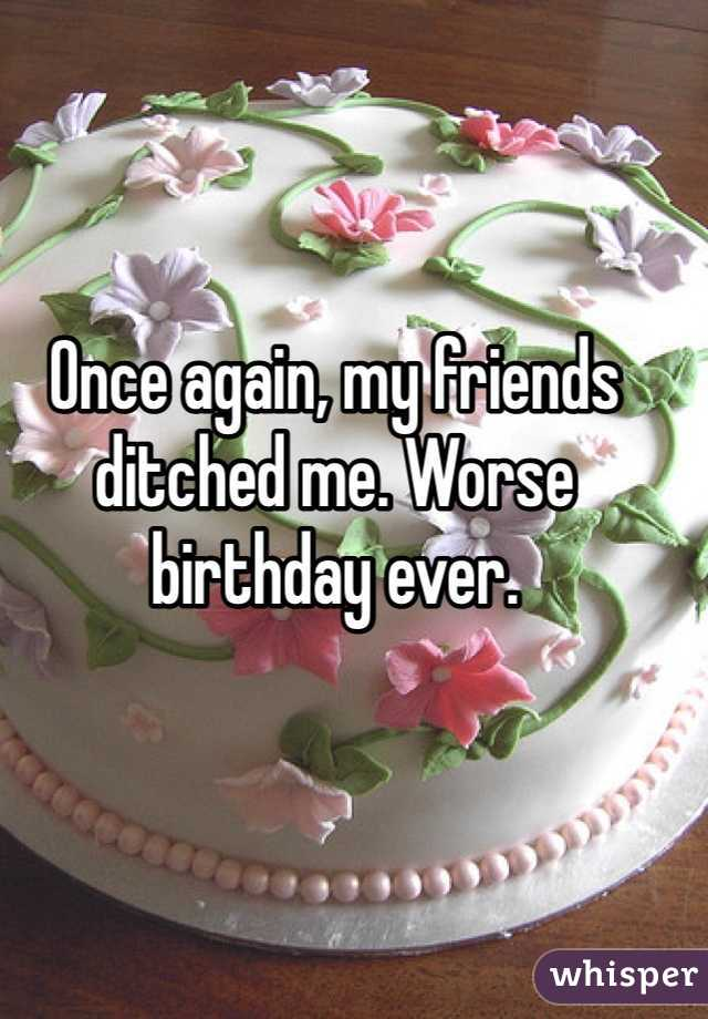 Once again, my friends ditched me. Worse birthday ever.