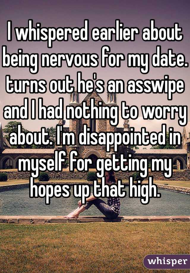 I whispered earlier about being nervous for my date. turns out he's an asswipe and I had nothing to worry about. I'm disappointed in myself for getting my hopes up that high.