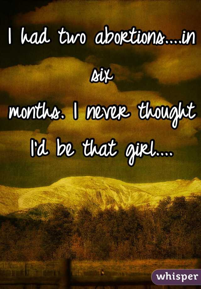 I had two abortions....in six months. I never thought I'd be that girl....