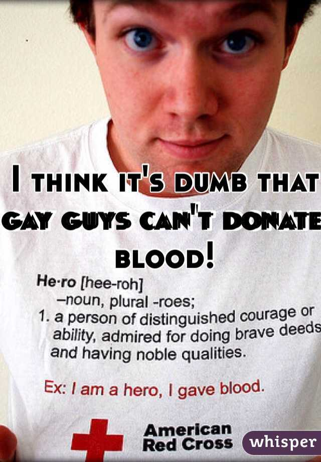 I think it's dumb that gay guys can't donate blood!