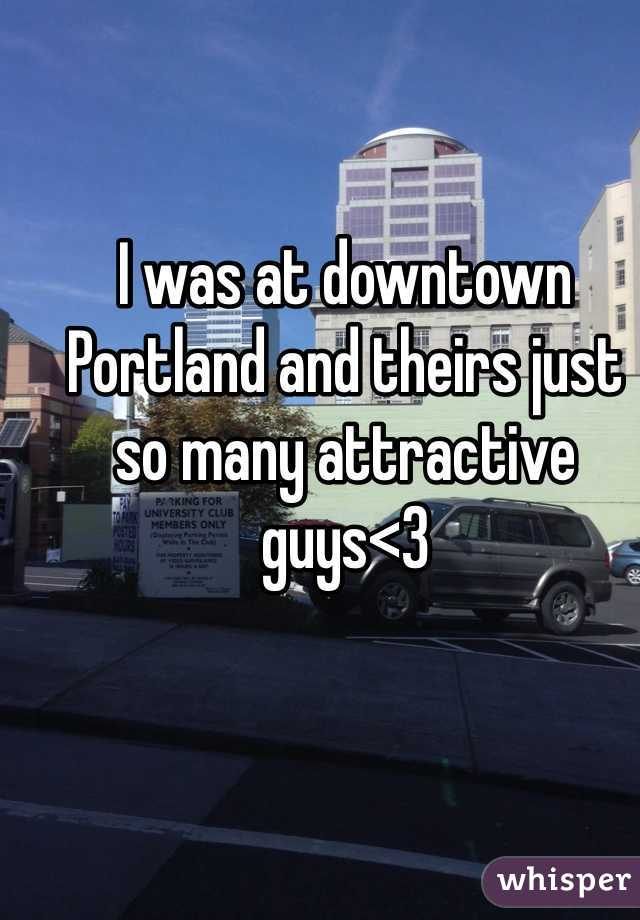 I was at downtown Portland and theirs just so many attractive guys<3