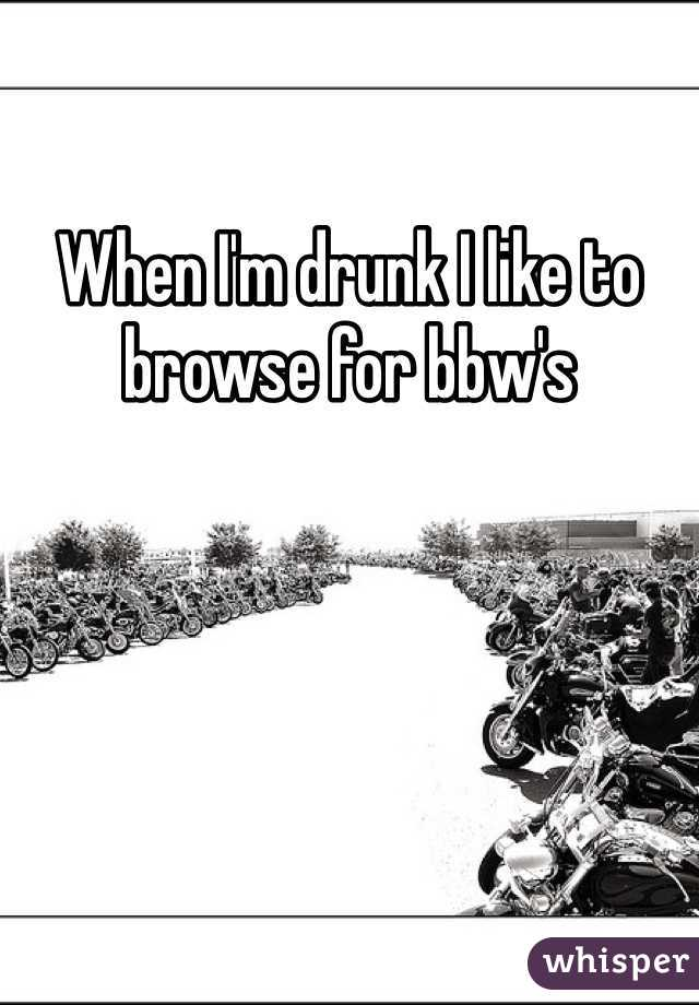 When I'm drunk I like to browse for bbw's