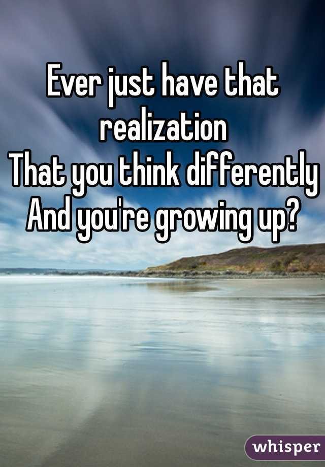 Ever just have that realization  That you think differently  And you're growing up?