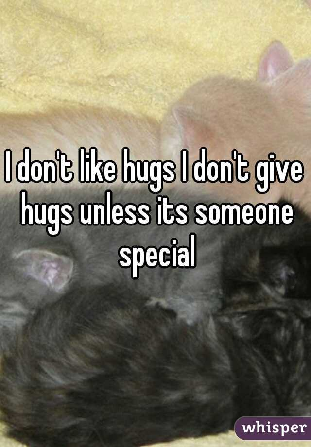I don't like hugs I don't give hugs unless its someone special