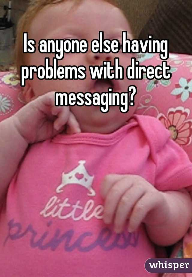Is anyone else having problems with direct messaging?