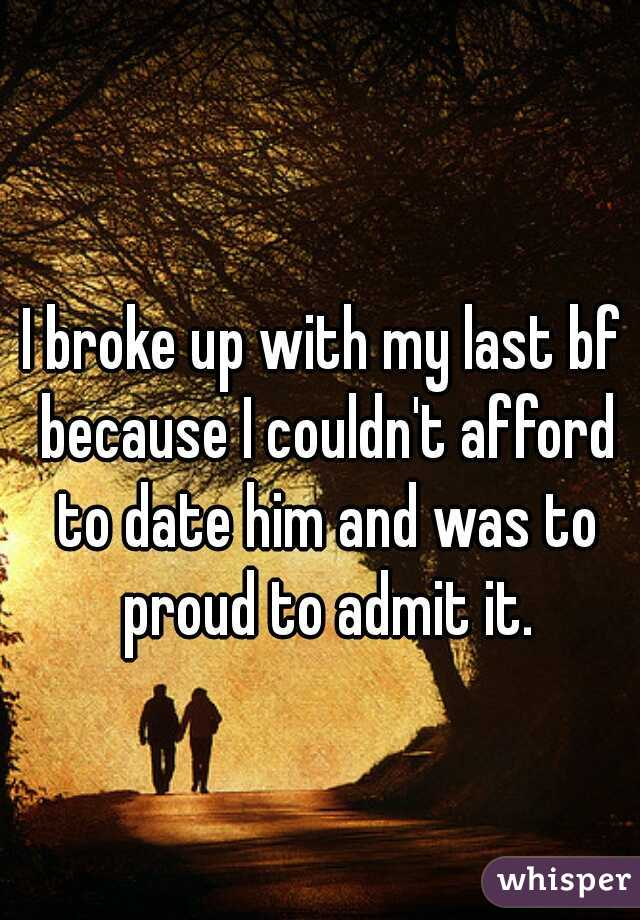 I broke up with my last bf because I couldn't afford to date him and was to proud to admit it.