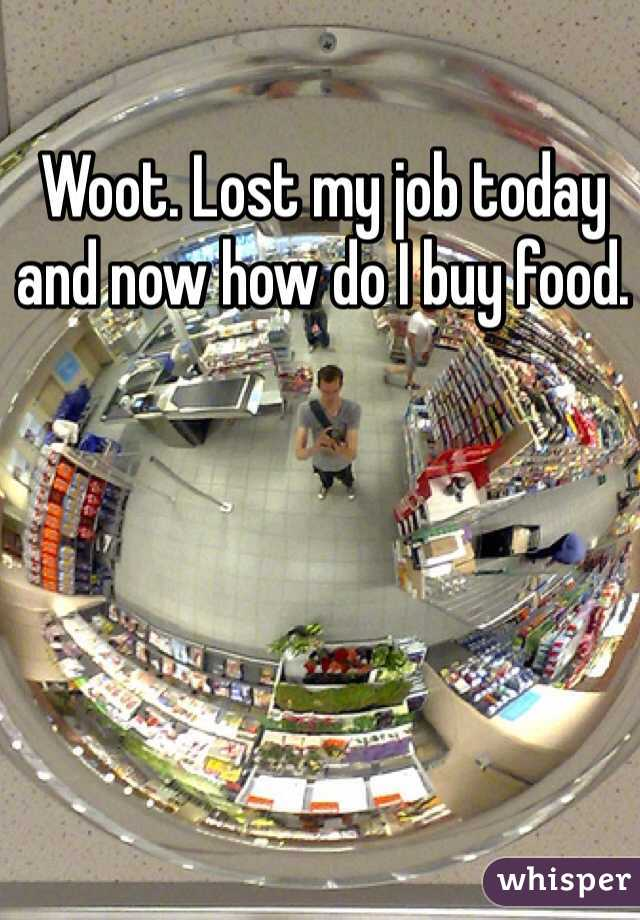 Woot. Lost my job today and now how do I buy food.