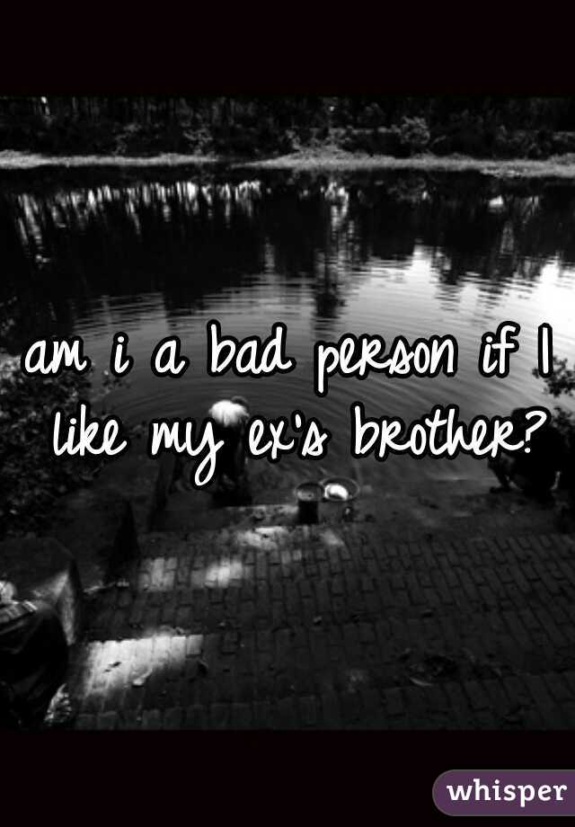 am i a bad person if I like my ex's brother?