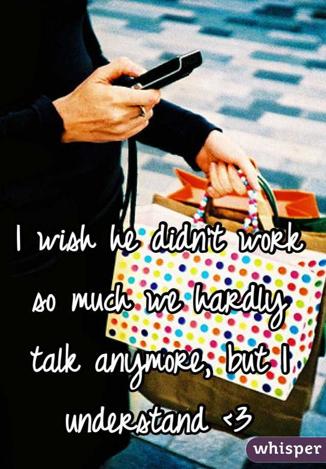 I wish he didn't work so much we hardly talk anymore, but I understand <3