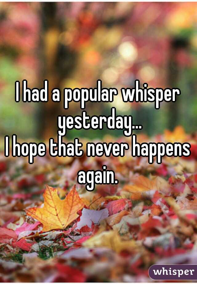 I had a popular whisper yesterday... I hope that never happens again.