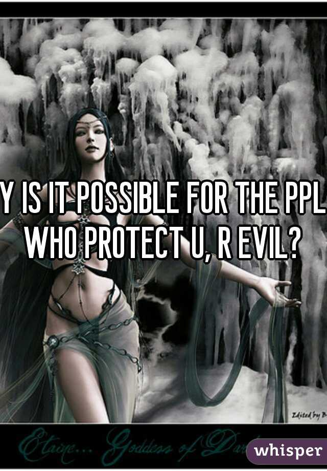 Y IS IT POSSIBLE FOR THE PPL WHO PROTECT U, R EVIL?