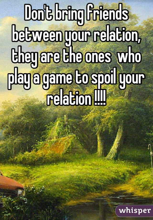 Don't bring friends between your relation, they are the ones  who play a game to spoil your relation !!!!