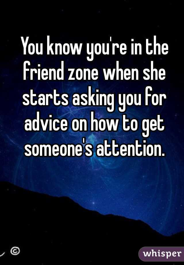 You know you're in the friend zone when she starts asking you for advice on how to get someone's attention.