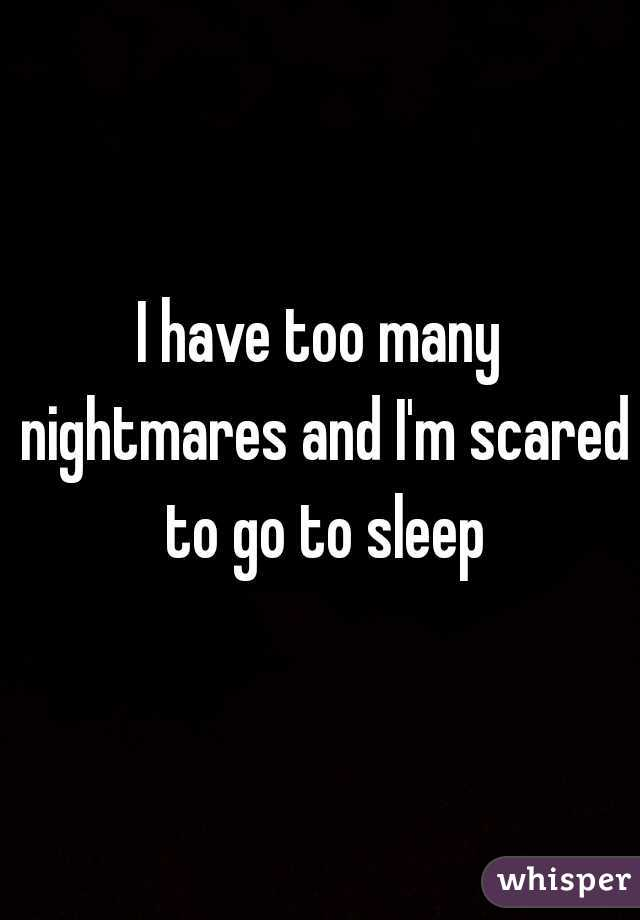 I have too many nightmares and I'm scared to go to sleep