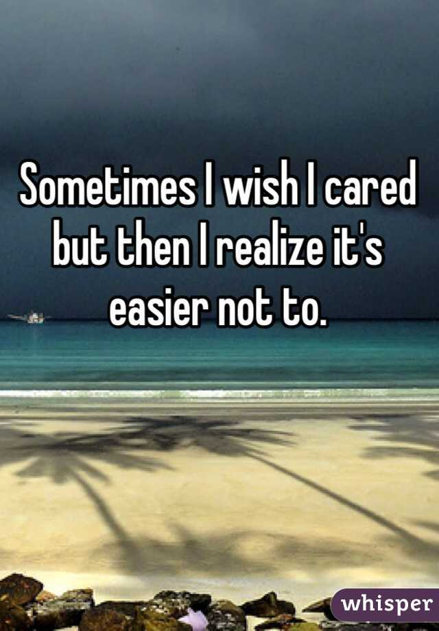 Sometimes I wish I cared but then I realize it's easier not to.