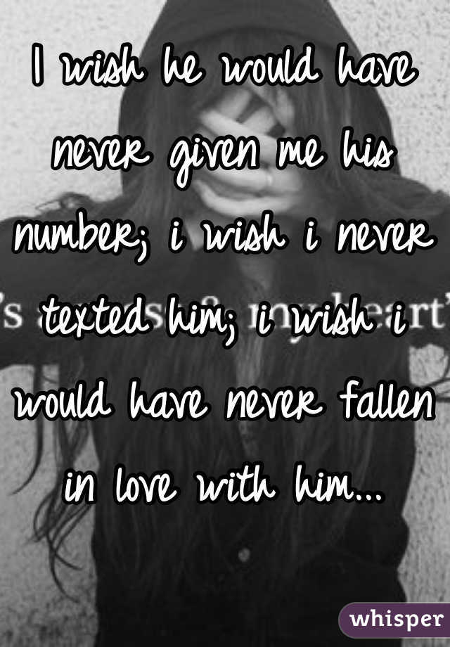 I wish he would have never given me his number; i wish i never texted him; i wish i would have never fallen in love with him...