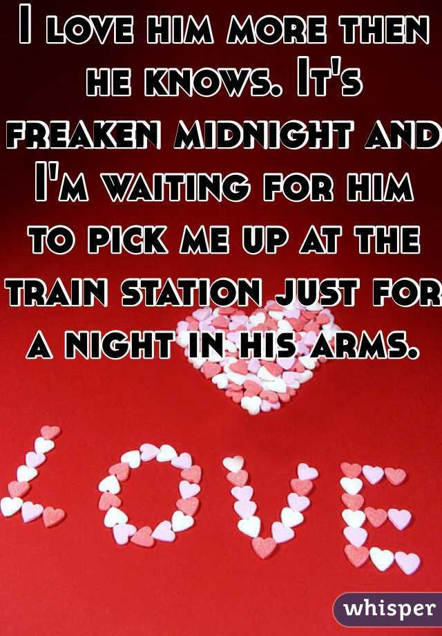 I love him more then he knows. It's freaken midnight and I'm waiting for him to pick me up at the train station just for a night in his arms.