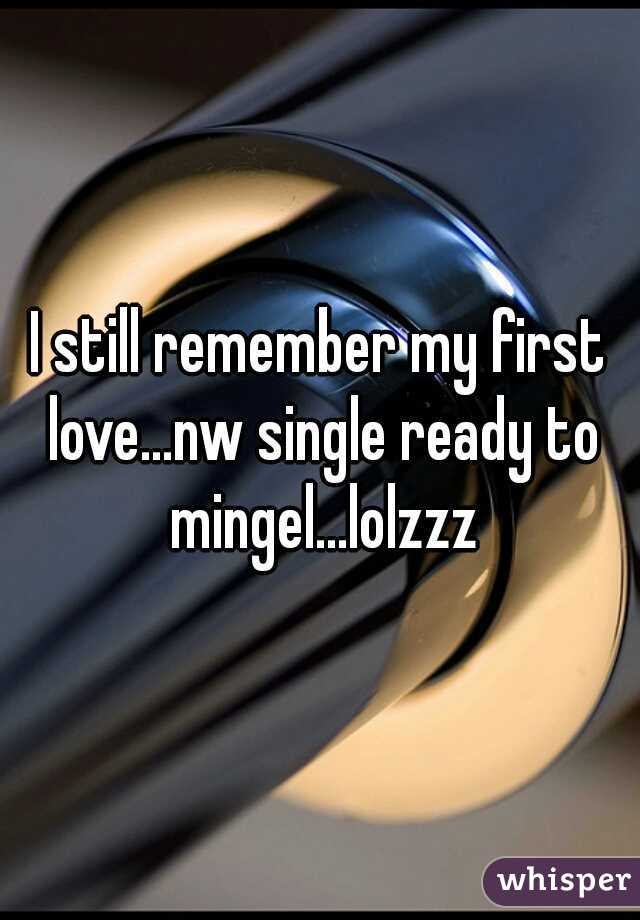 I still remember my first love...nw single ready to mingel...lolzzz
