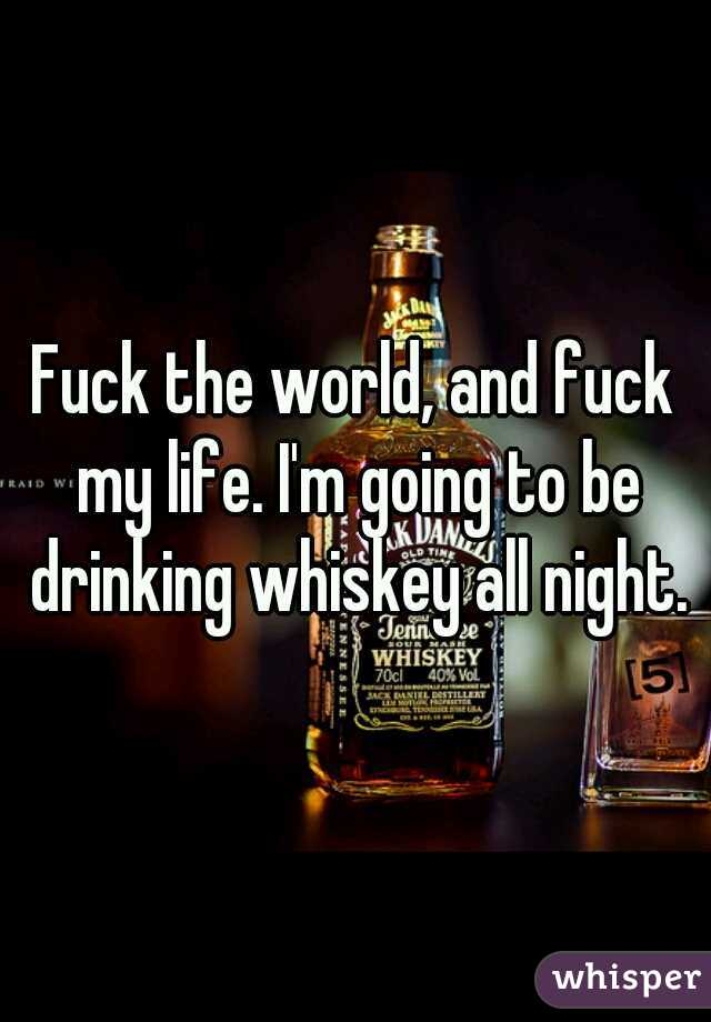 Fuck the world, and fuck my life. I'm going to be drinking whiskey all night.