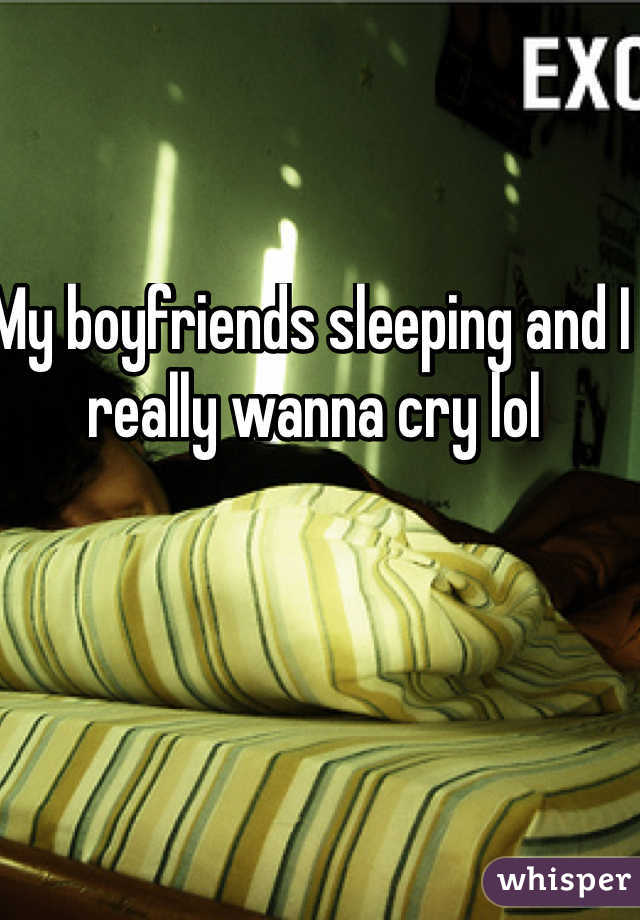 My boyfriends sleeping and I really wanna cry lol