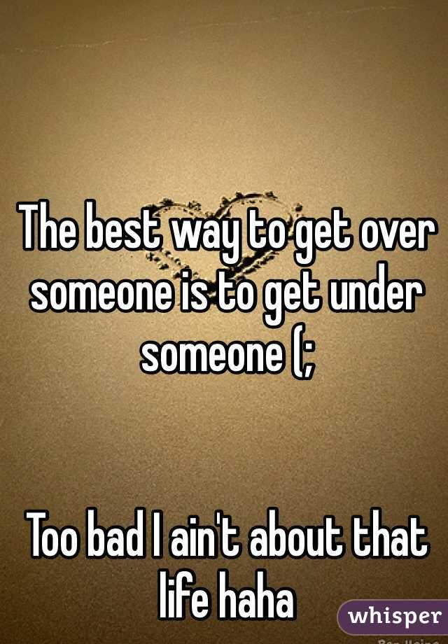 The best way to get over someone is to get under someone (;    Too bad I ain't about that life haha