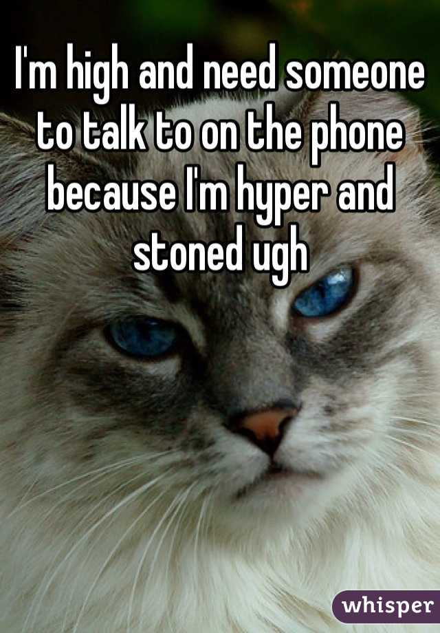 I'm high and need someone to talk to on the phone because I'm hyper and stoned ugh