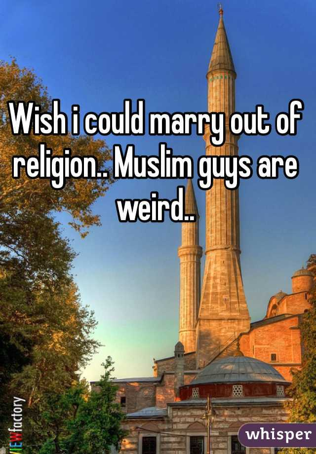 Wish i could marry out of religion.. Muslim guys are weird..