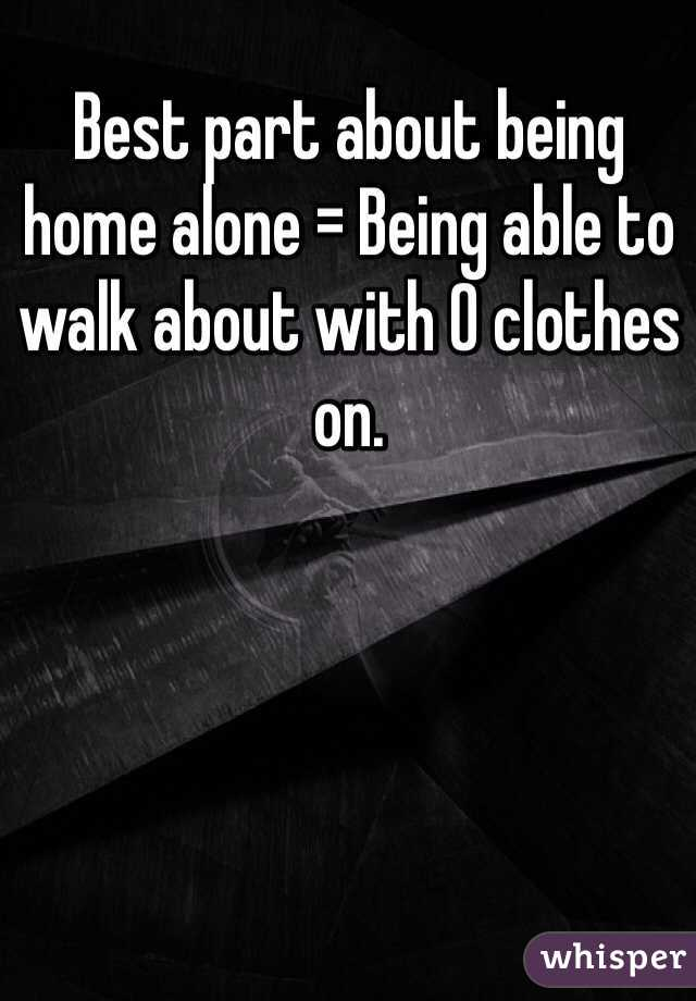 Best part about being home alone = Being able to walk about with 0 clothes on.