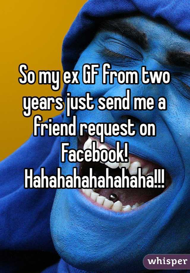 So my ex GF from two years just send me a friend request on Facebook!  Hahahahahahahaha!!!