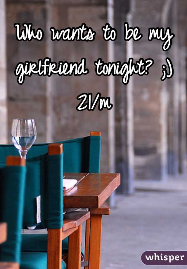 Who wants to be my girlfriend tonight? ;) 21/m