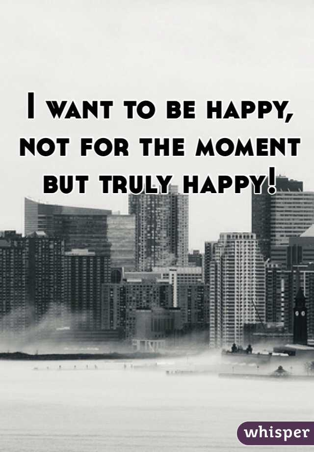 I want to be happy, not for the moment but truly happy!
