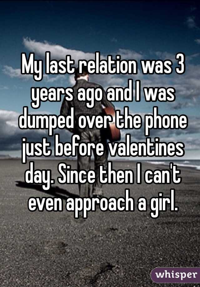 My last relation was 3 years ago and I was dumped over the phone just before valentines day. Since then I can't even approach a girl.