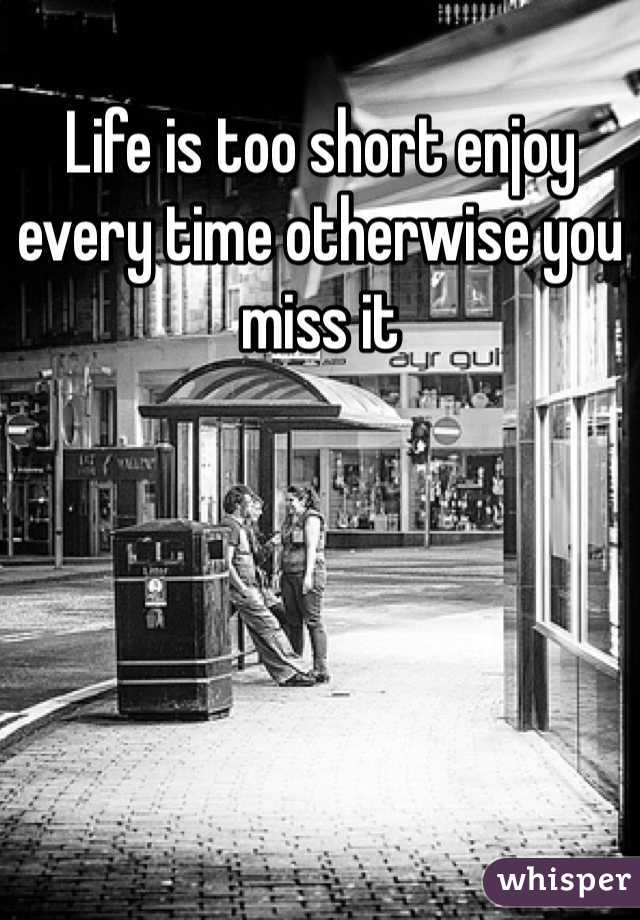 Life is too short enjoy every time otherwise you miss it