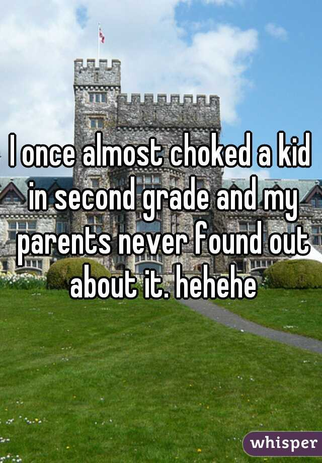 I once almost choked a kid in second grade and my parents never found out about it. hehehe