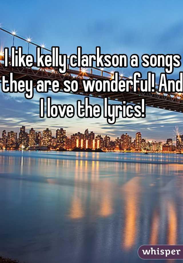 I like kelly clarkson a songs they are so wonderful! And I love the lyrics!