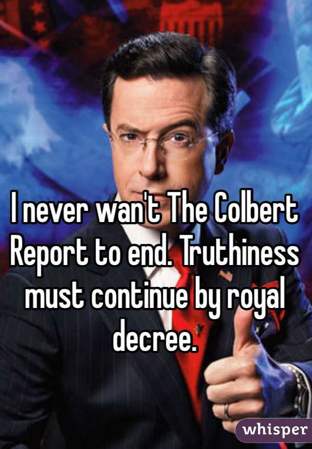 I never wan't The Colbert Report to end. Truthiness must continue by royal decree.