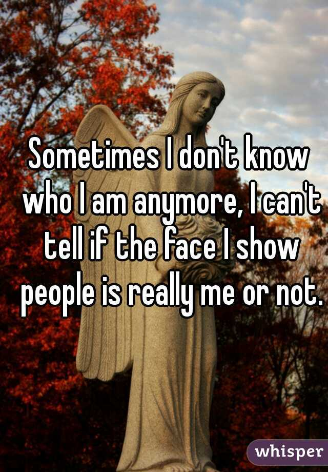 Sometimes I don't know who I am anymore, I can't tell if the face I show people is really me or not.