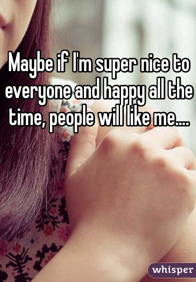Maybe if I'm super nice to everyone and happy all the time, people will like me....