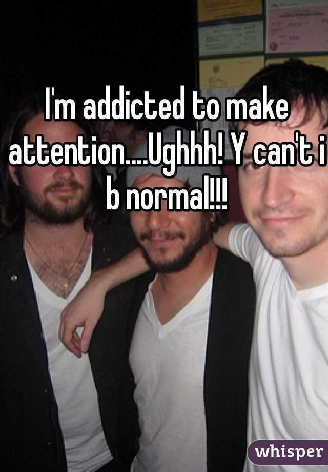 I'm addicted to make attention....Ughhh! Y can't i b normal!!!