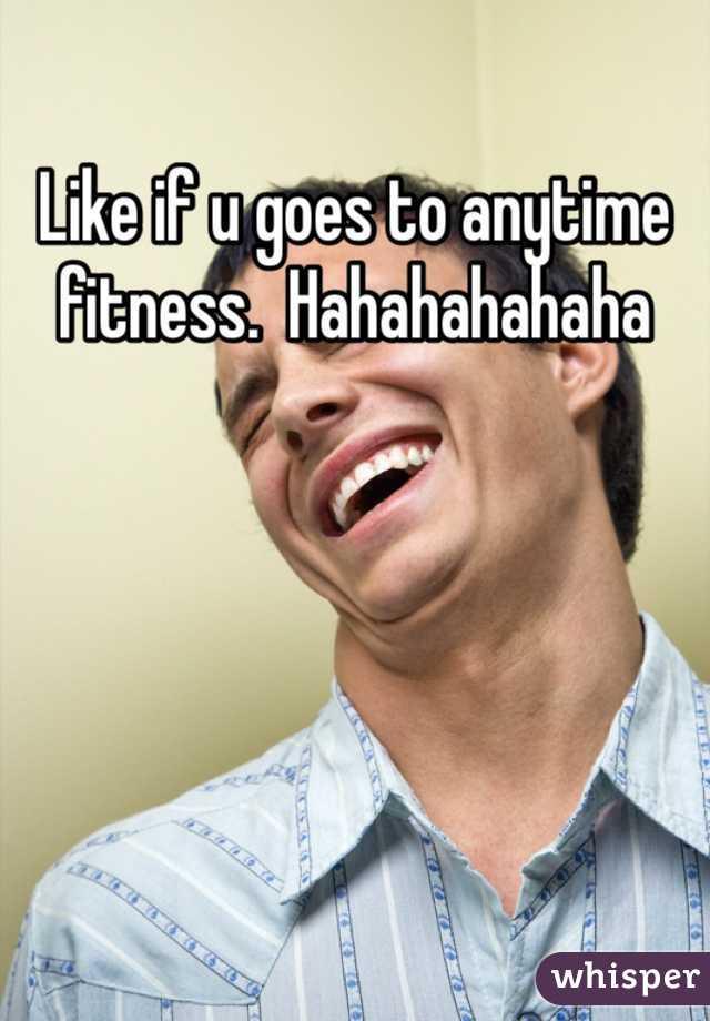 Like if u goes to anytime fitness.  Hahahahahaha