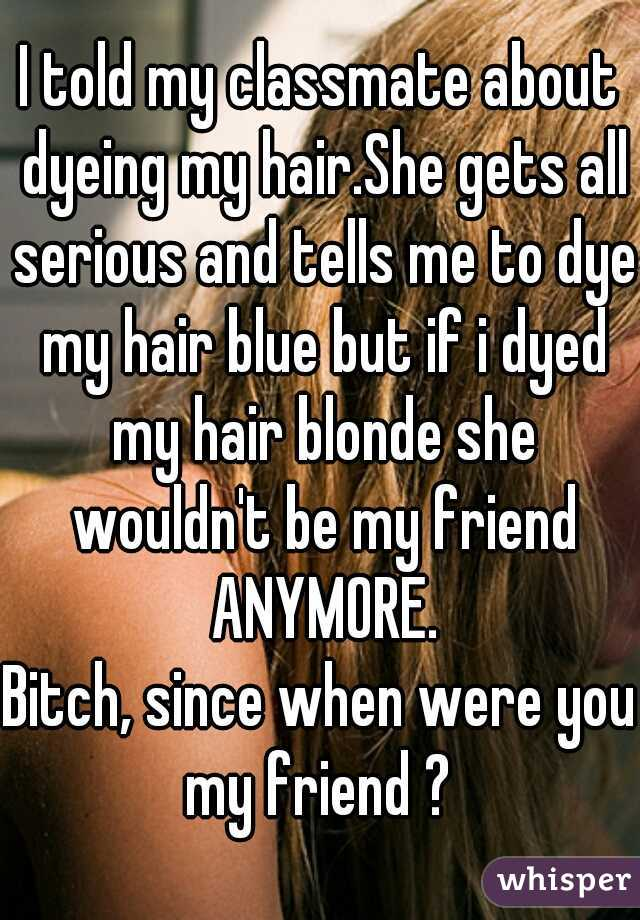 I told my classmate about dyeing my hair.She gets all serious and tells me to dye my hair blue but if i dyed my hair blonde she wouldn't be my friend ANYMORE.  Bitch, since when were you my friend ?