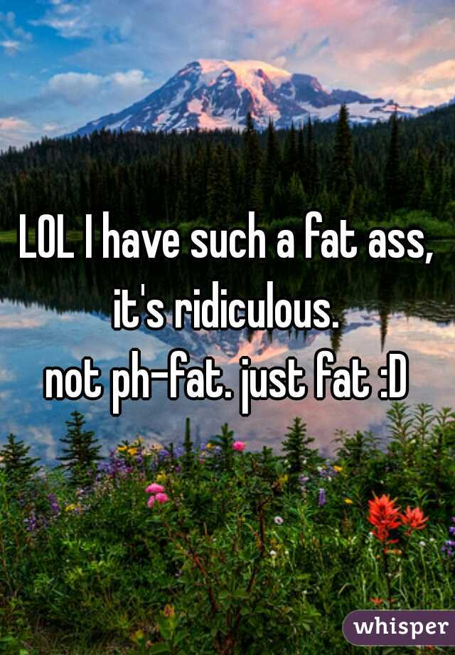 LOL I have such a fat ass, it's ridiculous.   not ph-fat. just fat :D