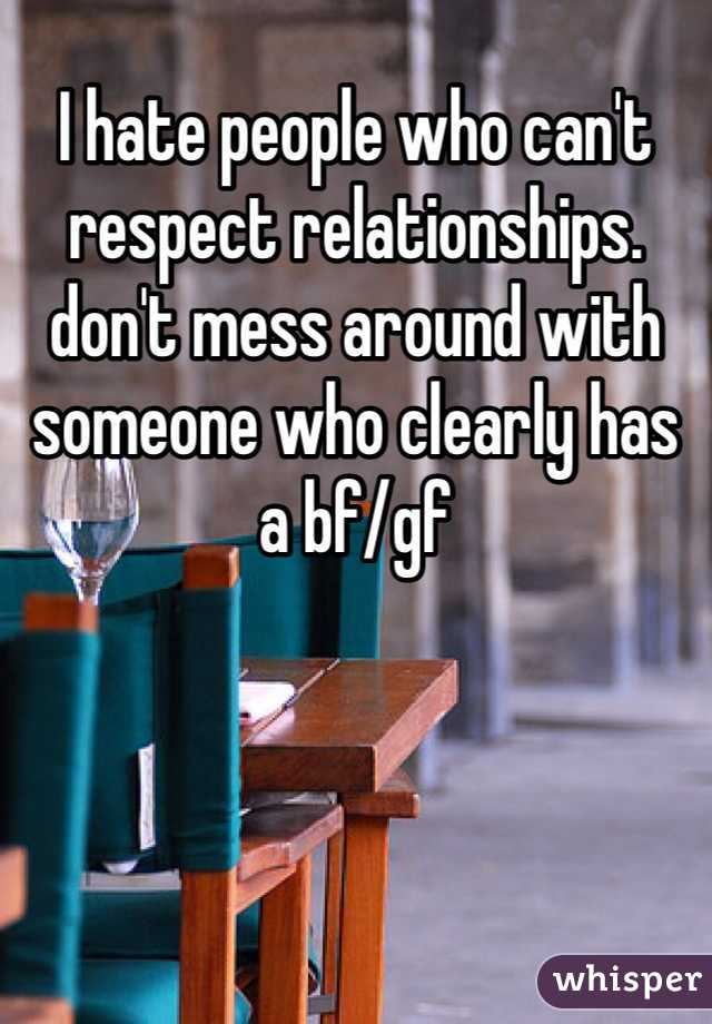 I hate people who can't respect relationships. don't mess around with someone who clearly has a bf/gf