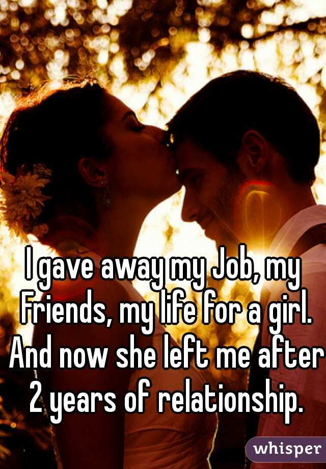 I gave away my Job, my Friends, my life for a girl. And now she left me after 2 years of relationship.