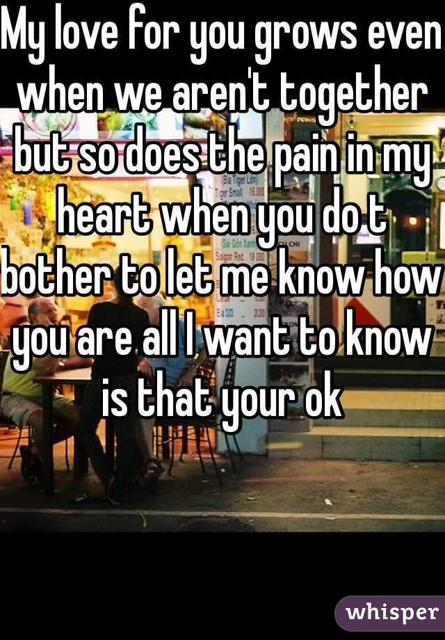 My love for you grows even when we aren't together but so does the pain in my heart when you do t bother to let me know how you are all I want to know is that your ok
