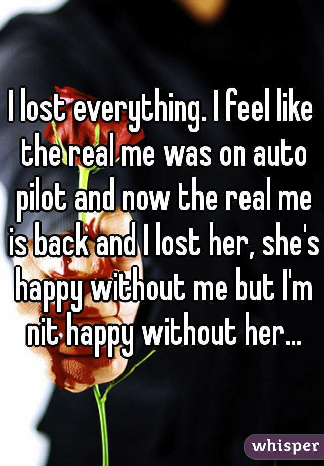 I lost everything. I feel like the real me was on auto pilot and now the real me is back and I lost her, she's happy without me but I'm nit happy without her...