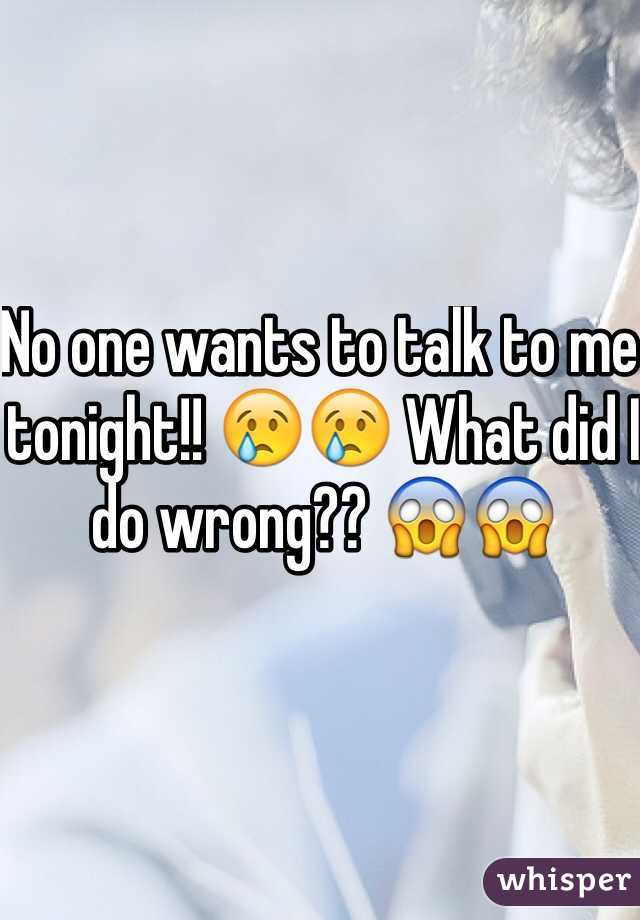 No one wants to talk to me tonight!! 😢😢 What did I do wrong?? 😱😱
