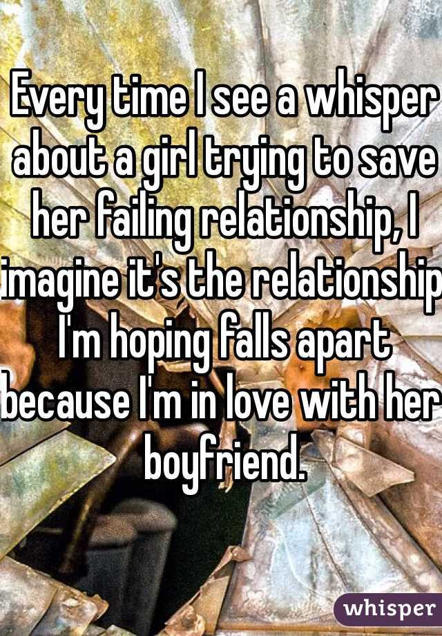 Every time I see a whisper about a girl trying to save her failing relationship, I imagine it's the relationship I'm hoping falls apart because I'm in love with her boyfriend.