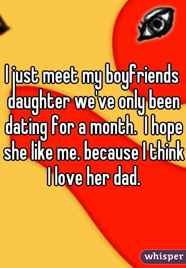 I just meet my boyfriends daughter we've only been dating for a month.  I hope she like me. because I think I love her dad.