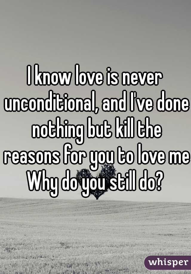 I know love is never unconditional, and I've done nothing but kill the reasons for you to love me Why do you still do?